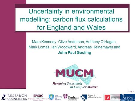 Slide 1 Marc Kennedy, Clive Anderson, Anthony O'Hagan, Mark Lomas, Ian Woodward, Andreas Heinemayer and John Paul Gosling Uncertainty in environmental.