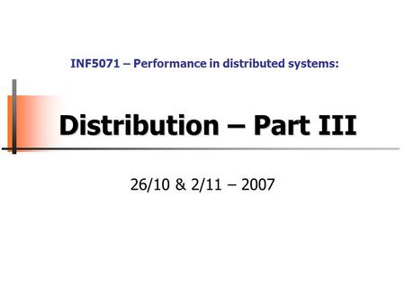 Distribution – Part III 26/10 & 2/11 – 2007 INF5071 – Performance in distributed systems:
