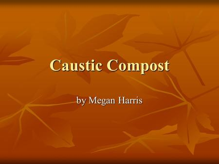 Caustic Compost by Megan Harris. Introduction My family just moved into a new house, and the soil around the house is very bad. It has lots of clay and.
