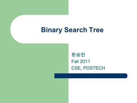 Binary Search Tree 황승원 Fall 2011 CSE, POSTECH 2 2 Search Trees Search trees are ideal for implementing dictionaries – Similar or better performance than.