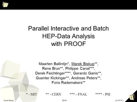 1 Marek BiskupACAT2005PROO F Parallel Interactive and Batch HEP-Data Analysis with PROOF Maarten Ballintijn*, Marek Biskup**, Rene Brun**, Philippe Canal***,