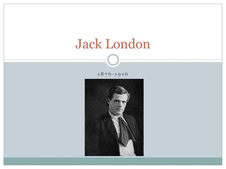 1876-1916 Jack London. London London was born in San Francisco, CA to Flora Wellman, an unmarried woman who had run away from her Ohio family. His father.