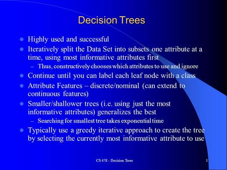 CS 478 - Decision Trees1 Decision Trees Highly used and successful Iteratively split the Data Set into subsets one attribute at a time, using most informative.