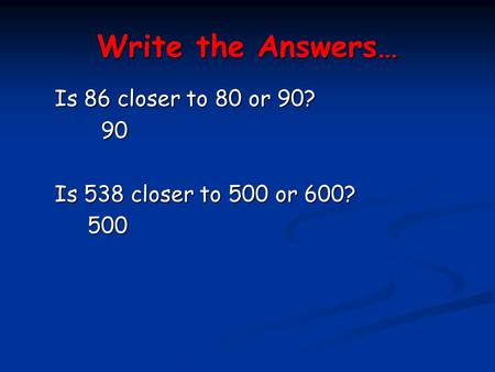 Write the Answers… Is 86 closer to 80 or 90? 90 90 Is 538 closer to 500 or 600? 500 500.