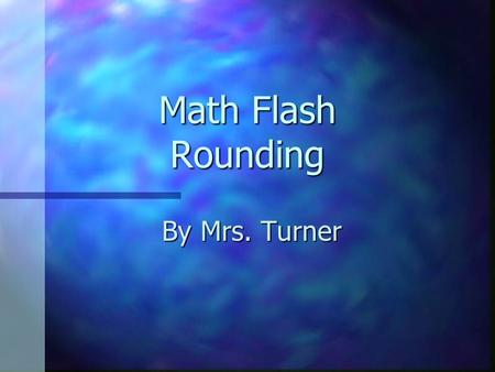 "Math Flash Rounding By Mrs. Turner. Use rounding When the question asks you to estimate. When the question asks ""about how many""…? When an exact answer."