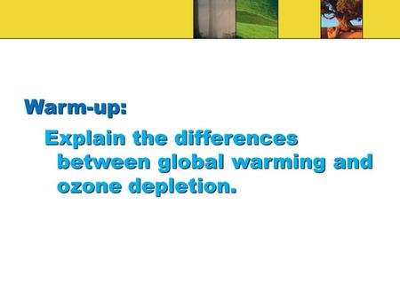 Warm-up: Explain the differences between global warming and ozone depletion.
