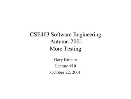 CSE403 Software Engineering Autumn 2001 More Testing Gary Kimura Lecture #10 October 22, 2001.
