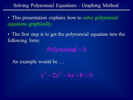 Solving Polynomial Equations – Graphing Method This presentation explains how to solve polynomial equations graphically. The first step is to get the polynomial.