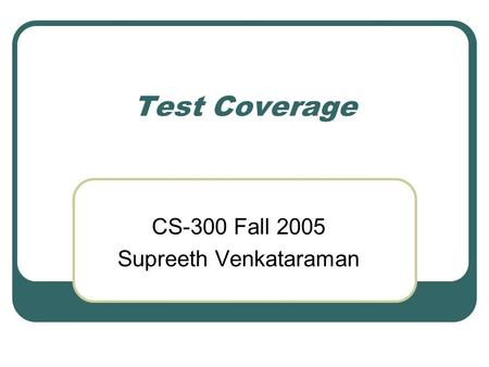 Test Coverage CS-300 Fall 2005 Supreeth Venkataraman.