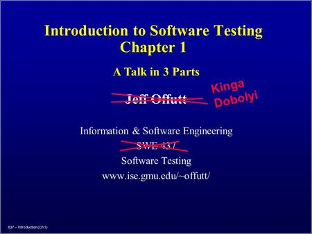 637 – Introduction (Ch 1) Introduction to Software Testing Chapter 1 Jeff Offutt Information & Software Engineering SWE 437 Software Testing www.ise.gmu.edu/~offutt/
