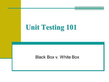 Unit Testing 101 Black Box v. White Box. Definition of V&V Verification - is the product correct Validation - is it the correct product.