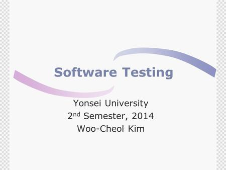 Software Testing Yonsei University 2 nd Semester, 2014 Woo-Cheol Kim.