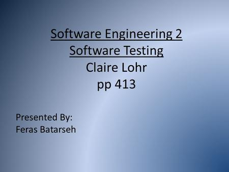 Software Engineering 2 Software Testing Claire Lohr pp 413 Presented By: Feras Batarseh.