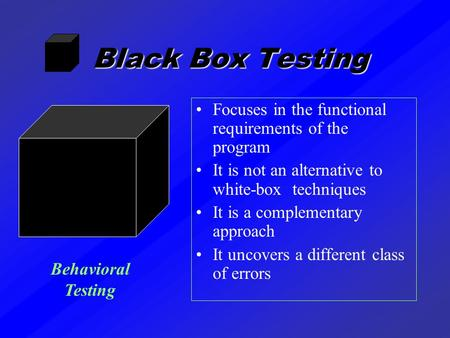Black Box Testing Focuses in the functional requirements of the program It is not an alternative to white-box techniques It is a complementary approach.