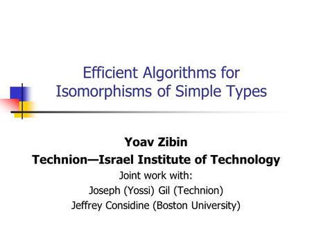 Efficient Algorithms for Isomorphisms of Simple Types Yoav Zibin Technion—Israel Institute of Technology Joint work with: Joseph (Yossi) Gil (Technion)