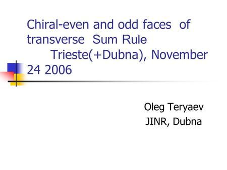 Chiral-even and odd faces of transverse Sum Rule Trieste(+Dubna), November 24 2006 Oleg Teryaev JINR, Dubna.