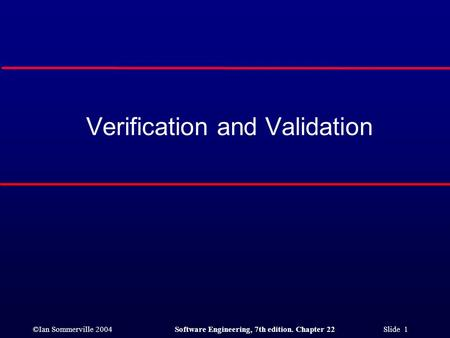 ©Ian Sommerville 2004Software Engineering, 7th edition. Chapter 22 Slide 1 Verification and Validation.