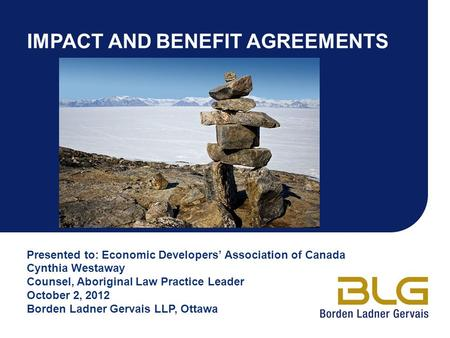 IMPACT AND BENEFIT AGREEMENTS Presented to: Economic Developers' Association of Canada Cynthia Westaway Counsel, Aboriginal Law Practice Leader October.