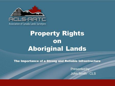 Property Rights on Aboriginal Lands The Importance of a Strong and Reliable Infrastructure Presented by: John Smith - CLS.