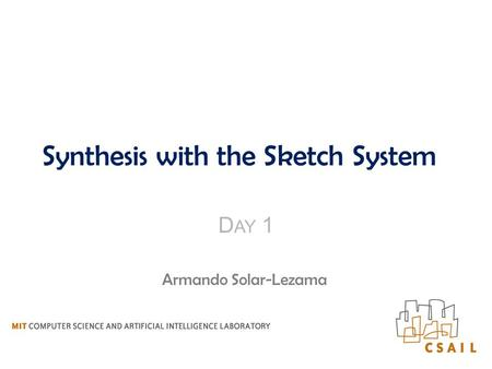 Synthesis with the Sketch System D AY 1 Armando Solar-Lezama.