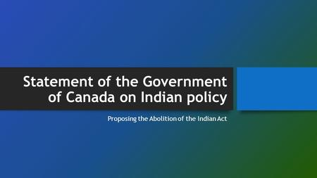 Statement of the Government of Canada on Indian policy Proposing the Abolition of the Indian Act.