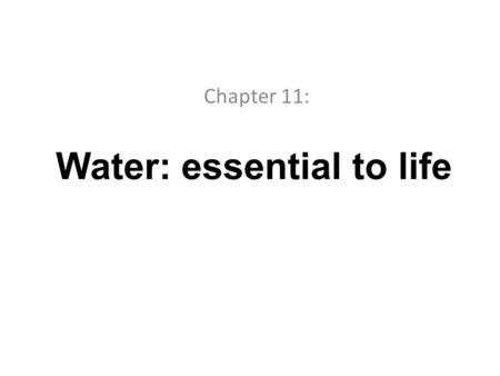 Water: essential to life Chapter 11:. Where there is no water, there is no life. Water: is a special chemical, both common and unique Is the most abundant.