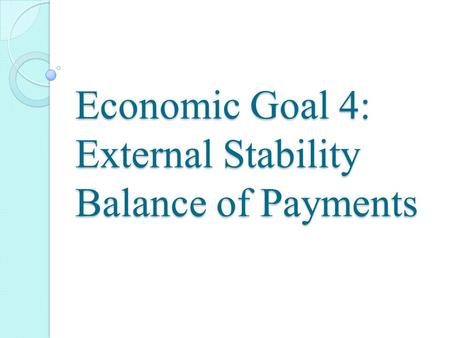 Economic Goal 4: External Stability Balance of Payments.
