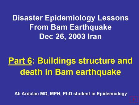 Disaster Epidemiology Lessons From Bam Earthquake Dec 26, 2003 Iran Part 6: Buildings structure and death in Bam earthquake 1 Ali Ardalan MD, MPH, PhD.