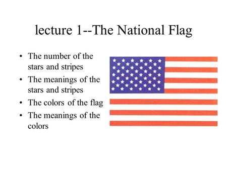 Lecture 1--The National Flag The number of the stars and stripes The meanings of the stars and stripes The colors of the flag The meanings of the colors.