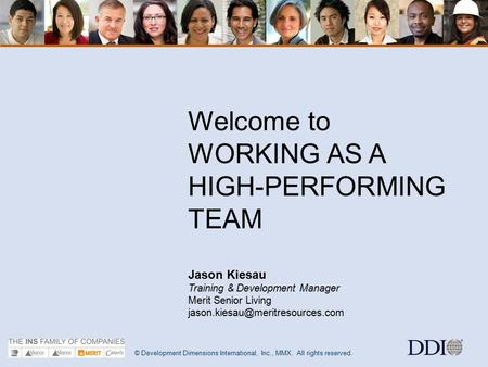 © Development Dimensions International, Inc., MMX. All rights reserved. 1 Welcome to WORKING AS A HIGH-PERFORMING TEAM Jason Kiesau Training & Development.