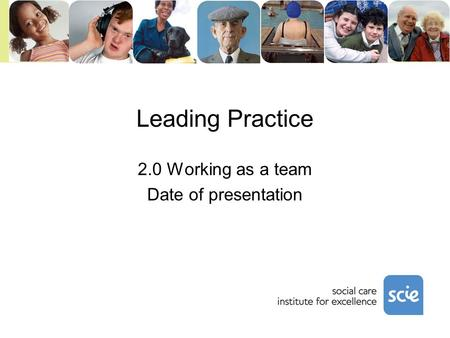 Leading Practice 2.0 Working as a team Date of presentation.