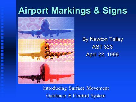 Airport Markings & Signs By Newton Talley AST 323 April 22, 1999 Introducing Surface Movement Guidance & Control System.