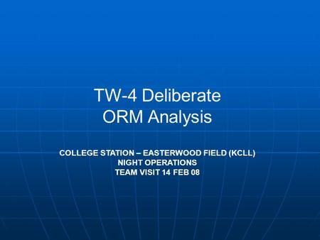 TW-4 Deliberate ORM Analysis COLLEGE STATION – EASTERWOOD FIELD (KCLL) NIGHT OPERATIONS TEAM VISIT 14 FEB 08.