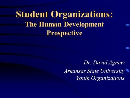 Student Organizations: The Human Development Prospective Dr. David Agnew Arkansas State University Youth Organizations.