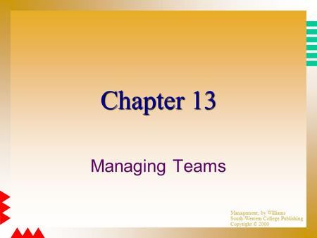 Management, by Williams South-Western College Publishing Copyright © 2000 Chapter 13 Managing Teams.