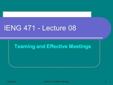 10/25/2015 IENG 471 Facilities Planning 1 IENG 471 - Lecture 08 Teaming and Effective Meetings.
