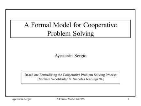 Ayestarán SergioA Formal Model for CPS1 A Formal Model for Cooperative Problem Solving Based on: Formalizing the Cooperative Problem Solving Process [Michael.