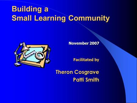 Building a Small Learning Community November 2007 Facilitated by Theron Cosgrave Patti Smith.