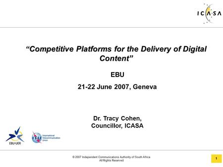 "© 2007 Independent Communications Authority of South Africa All Rights Reserved 1 "" Competitive Platforms for the Delivery of Digital Content"" EBU 21-22."