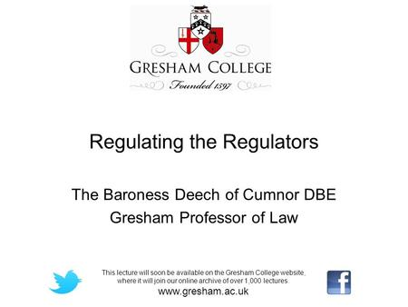 Regulating the Regulators The Baroness Deech of Cumnor DBE Gresham Professor of Law This lecture will soon be available on the Gresham College website,