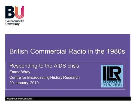Www.bournemouth.ac.uk British Commercial Radio in the 1980s Responding to the AIDS crisis Emma Wray Centre for Broadcasting History Research 29 January,