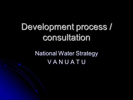 Development process / consultation National Water Strategy V A N U A T U.
