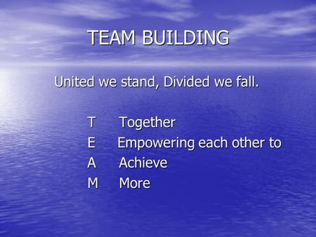 TEAM BUILDING United we stand, Divided we fall. TTogether E Empowering each other to AAchieve MMore.