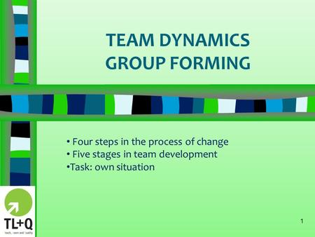 TEAM DYNAMICS GROUP FORMING 1 Four steps in the process of change Five stages in team development Task: own situation.