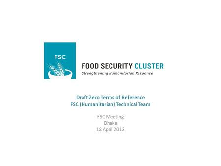 Draft Zero Terms of Reference FSC (Humanitarian) Technical Team FSC Meeting Dhaka 18 April 2012.