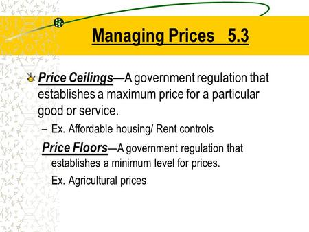 Managing Prices 5.3 Price Ceilings —A government regulation that establishes a maximum price for a particular good or service. –Ex. Affordable housing/