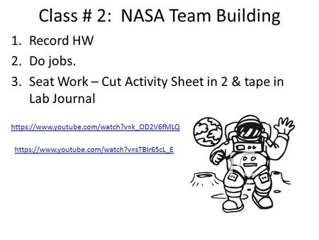 Class # 2: NASA Team Building 1.Record HW 2.Do jobs. 3.Seat Work – Cut Activity Sheet in 2 & tape in Lab Journal https://www.youtube.com/watch?v=k_OD2V6fMLQ.
