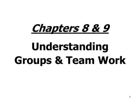 1 Chapters 8 & 9 Understanding Groups & Team Work.