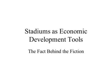 Stadiums as Economic Development Tools The Fact Behind the Fiction.