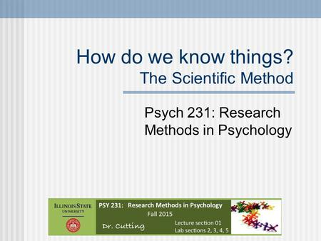 How do we know things? The Scientific Method Psych 231: Research Methods in Psychology.